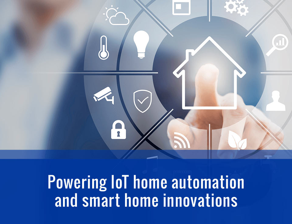 Powering IoT home automation and smart home innovations